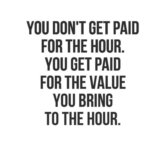 You don't get paid for the hour. You get paid for the value you bring to the hour.